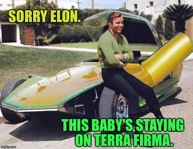 Kirk knows how to roll. | SORRY ELON. THIS BABY'S STAYING ON TERRA FIRMA. | image tagged in captain kirk,elon musk,memes,funny | made w/ Imgflip meme maker