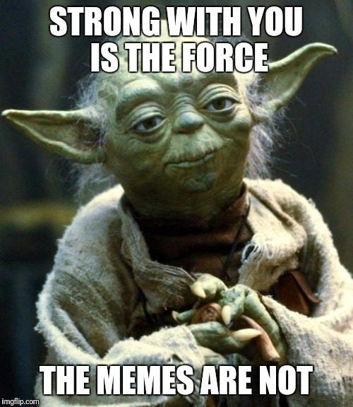 Star Wars Yoda | STRONG WITH YOU IS THE FORCE THE MEMES ARE NOT | image tagged in memes,star wars yoda | made w/ Imgflip meme maker