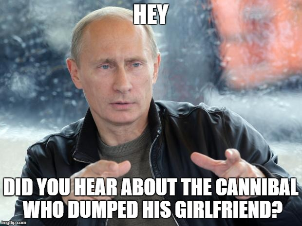 Blast from the past | HEY DID YOU HEAR ABOUT THE CANNIBAL WHO DUMPED HIS GIRLFRIEND? | image tagged in pun putin | made w/ Imgflip meme maker