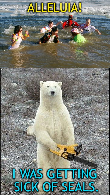 Oh boy, oh boy, oh boy! | ALLELUIA! I WAS GETTING SICK OF SEALS. | image tagged in chainsaw polar bear,polar bear,memes,funny | made w/ Imgflip meme maker