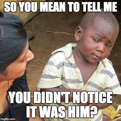 Third World Skeptical Kid Meme | SO YOU MEAN TO TELL ME YOU DIDN'T NOTICE IT WAS HIM? | image tagged in memes,third world skeptical kid | made w/ Imgflip meme maker