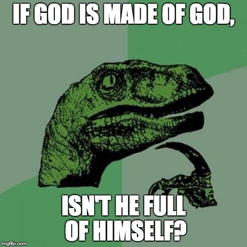 Hmmm, hadn't thought of this one before... | IF GOD IS MADE OF GOD, ISN'T HE FULL OF HIMSELF? | image tagged in memes,philosoraptor | made w/ Imgflip meme maker