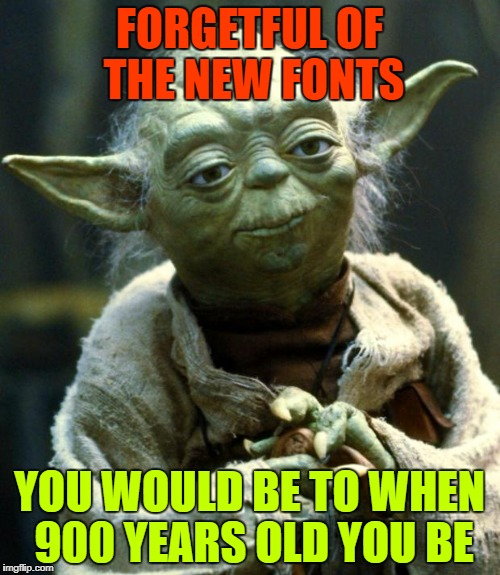 Star Wars Yoda Meme | FORGETFUL OF THE NEW FONTS YOU WOULD BE TO WHEN 900 YEARS OLD YOU BE | image tagged in memes,star wars yoda | made w/ Imgflip meme maker