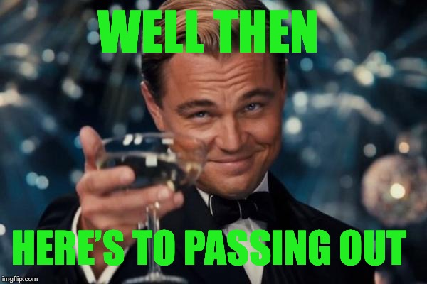Leonardo Dicaprio Cheers Meme | WELL THEN HERE'S TO PASSING OUT | image tagged in memes,leonardo dicaprio cheers | made w/ Imgflip meme maker