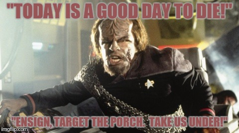 """TODAY IS A GOOD DAY TO DIE!"" ""ENSIGN, TARGET THE PORCH.  TAKE US UNDER!"" 
