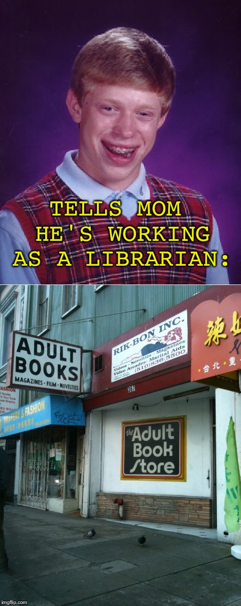 He's not wrong. | TELLS MOM HE'S WORKING AS A LIBRARIAN: | image tagged in bad luck brian,memes,funny | made w/ Imgflip meme maker