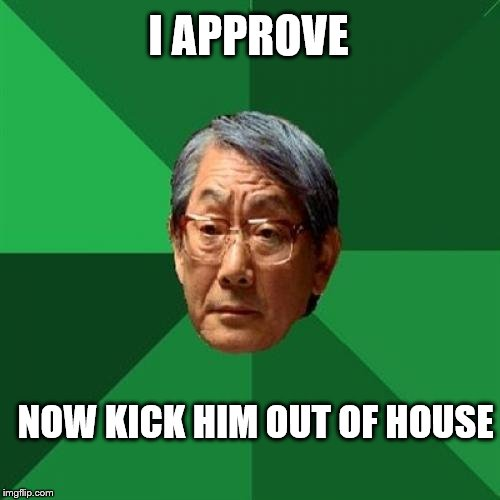 I APPROVE NOW KICK HIM OUT OF HOUSE | made w/ Imgflip meme maker