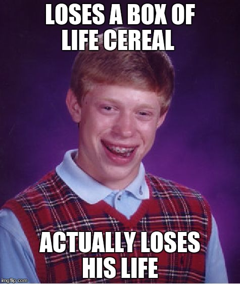 Losing a life box | LOSES A BOX OF LIFE CEREAL ACTUALLY LOSES HIS LIFE | image tagged in memes,bad luck brian,no life,logic | made w/ Imgflip meme maker
