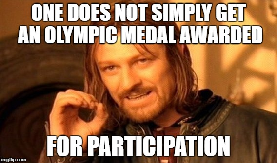 One has to do more than just show up | ONE DOES NOT SIMPLY GET AN OLYMPIC MEDAL AWARDED FOR PARTICIPATION | image tagged in memes,one does not simply | made w/ Imgflip meme maker