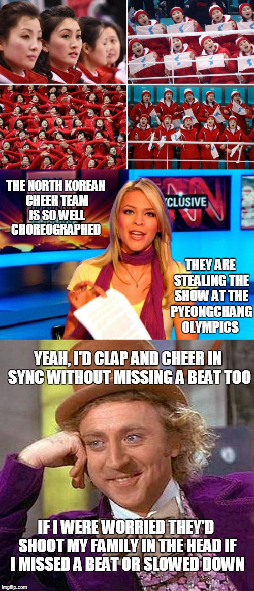 Dear media, those people are prisoners of an actual murderous dictatorial regime  | THE NORTH KOREAN CHEER TEAM IS SO WELL CHOREOGRAPHED IF I WERE WORRIED THEY'D SHOOT MY FAMILY IN THE HEAD IF I MISSED A BEAT OR SLOWED DOWN  | image tagged in pyeongchang olympics,north korea,cheerleaders,fake news,willie wonka,memes | made w/ Imgflip meme maker