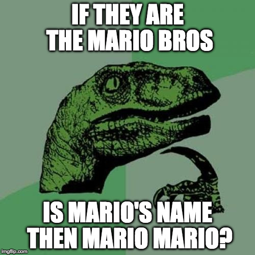 Poor Luigi. | IF THEY ARE THE MARIO BROS IS MARIO'S NAME THEN MARIO MARIO? | image tagged in philosoraptor,luigi,mario,mario bros,nintendo,switch | made w/ Imgflip meme maker