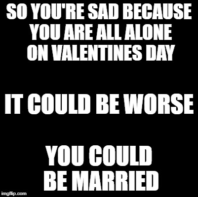 Blank | SO YOU'RE SAD BECAUSE YOU ARE ALL ALONE ON VALENTINES DAY YOU COULD BE MARRIED IT COULD BE WORSE | image tagged in blank,valentine's day,lonely,married,meme,funny meme | made w/ Imgflip meme maker