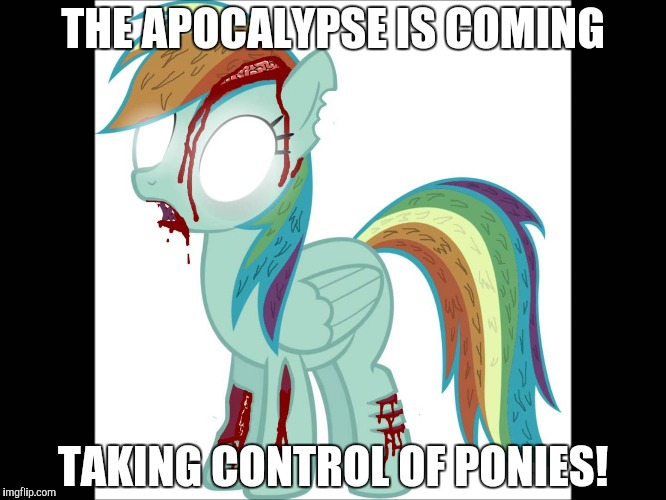 SAVE YOURSELVES! | THE APOCALYPSE IS COMING TAKING CONTROL OF PONIES! | image tagged in zombie rainbow dash,memes,zombie apocalypse,ponies | made w/ Imgflip meme maker