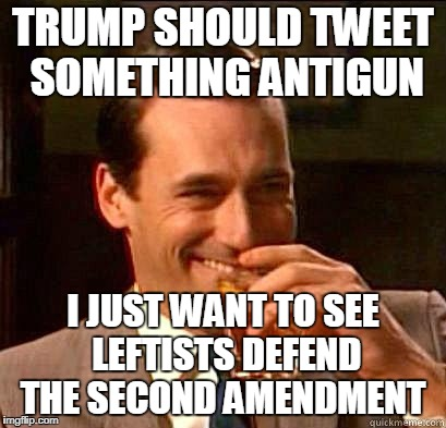 Reverse psychology trolling   | TRUMP SHOULD TWEET SOMETHING ANTIGUN I JUST WANT TO SEE LEFTISTS DEFEND THE SECOND AMENDMENT | image tagged in laughing don draper,gun control,florida shooting,school shooting,second amendment,memes | made w/ Imgflip meme maker