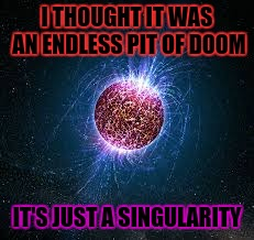 I THOUGHT IT WAS AN ENDLESS PIT OF DOOM IT'S JUST A SINGULARITY | made w/ Imgflip meme maker