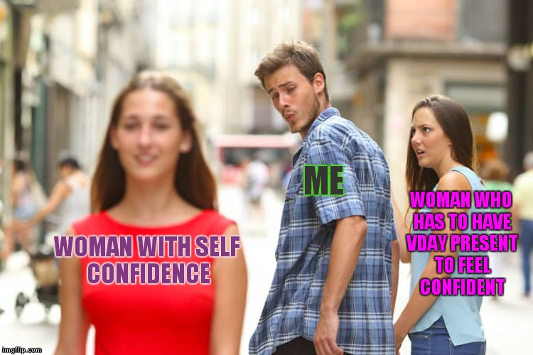 I'd rather treat her right all year and skip the day other guys need to make up for not doing so... | WOMAN WITH SELF CONFIDENCE ME WOMAN WHO HAS TO HAVE VDAY PRESENT TO FEEL CONFIDENT | image tagged in memes,distracted boyfriend | made w/ Imgflip meme maker