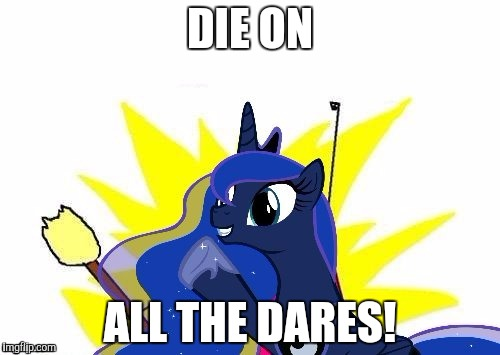 Luna All the | DIE ON ALL THE DARES! | image tagged in luna all the | made w/ Imgflip meme maker