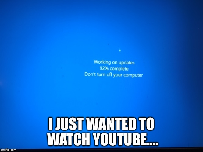 Windows Update  | I JUST WANTED TO WATCH YOUTUBE.... | image tagged in windows,update,computers/electronics,youtube | made w/ Imgflip meme maker