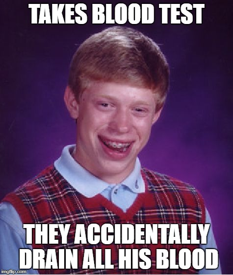 Bad Luck Brian Meme | TAKES BLOOD TEST THEY ACCIDENTALLY DRAIN ALL HIS BLOOD | image tagged in memes,bad luck brian | made w/ Imgflip meme maker