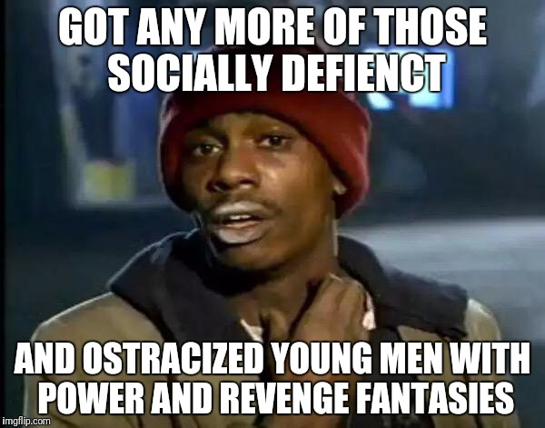Y'all Got Any More Of That Meme | GOT ANY MORE OF THOSE SOCIALLY DEFIENCT AND OSTRACIZED YOUNG MEN WITH POWER AND REVENGE FANTASIES | image tagged in memes,y'all got any more of that | made w/ Imgflip meme maker