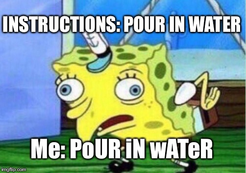 Ramen noodle rules | INSTRUCTIONS: POUR IN WATER Me: PoUR iN wATeR | image tagged in memes,mocking spongebob,burn,ramen | made w/ Imgflip meme maker
