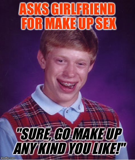 "Bad Luck Brian Meme | ASKS GIRLFRIEND FOR MAKE UP SEX ""SURE, GO MAKE UP ANY KIND YOU LIKE!"" 