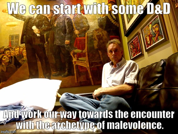 We can start with some D&D And work our way towards the encounter with the archetype of malevolence. | made w/ Imgflip meme maker
