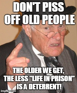 "Back In My Day | DON'T PISS OFF OLD PEOPLE THE OLDER WE GET, THE LESS ""LIFE IN PRISON"" IS A DETERRENT! 