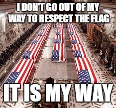 american flag | I DON'T GO OUT OF MY WAY TO RESPECT THE FLAG IT IS MY WAY | image tagged in american flag | made w/ Imgflip meme maker