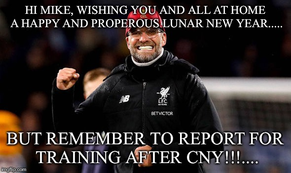 HI MIKE, WISHING YOU AND ALL AT HOME A HAPPY AND PROPEROUS LUNAR NEW YEAR..... BUT REMEMBER TO REPORT FOR TRAINING AFTER CNY!!!.... | image tagged in jurgen klopp fist pump | made w/ Imgflip meme maker