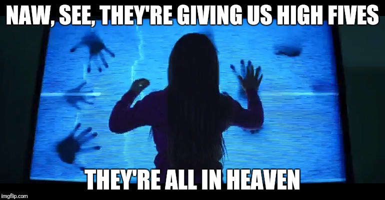 NAW, SEE, THEY'RE GIVING US HIGH FIVES THEY'RE ALL IN HEAVEN | made w/ Imgflip meme maker