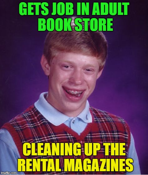 Bad Luck Brian Meme | GETS JOB IN ADULT BOOK STORE CLEANING UP THE RENTAL MAGAZINES | image tagged in memes,bad luck brian | made w/ Imgflip meme maker