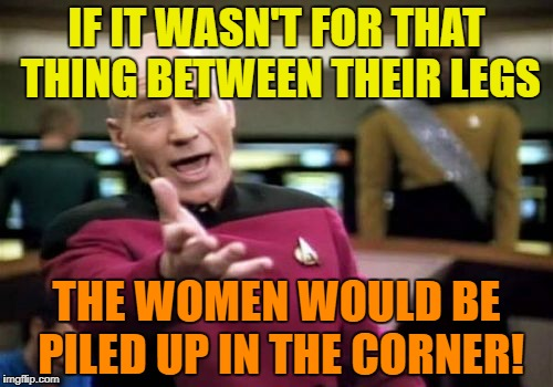 Picard Wtf Meme | IF IT WASN'T FOR THAT THING BETWEEN THEIR LEGS THE WOMEN WOULD BE PILED UP IN THE CORNER! | image tagged in memes,picard wtf | made w/ Imgflip meme maker