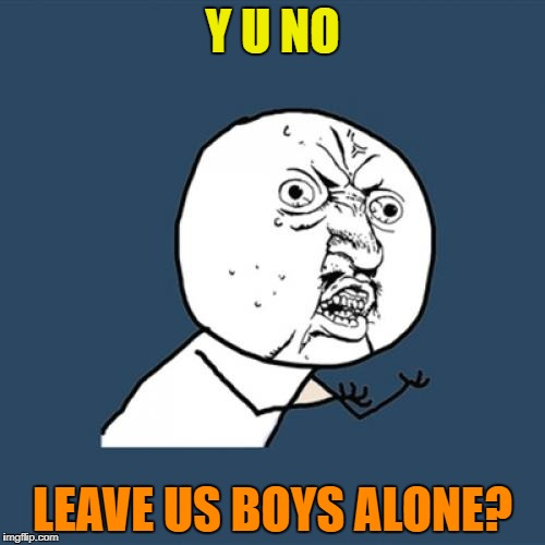 Y U No Meme | Y U NO LEAVE US BOYS ALONE? | image tagged in memes,y u no | made w/ Imgflip meme maker