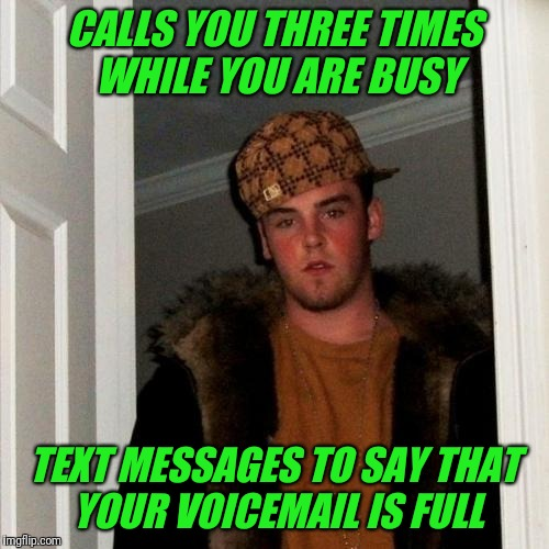 Why not just text if I can't talk? | CALLS YOU THREE TIMES WHILE YOU ARE BUSY TEXT MESSAGES TO SAY THAT YOUR VOICEMAIL IS FULL | image tagged in memes,scumbag steve,text,texting | made w/ Imgflip meme maker