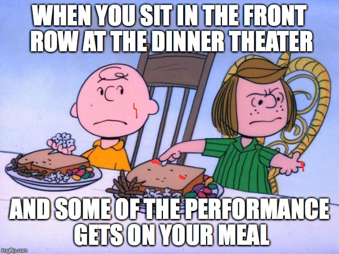 Or 'When your date already has a crabby personality and she's only ten'. | WHEN YOU SIT IN THE FRONT ROW AT THE DINNER THEATER AND SOME OF THE PERFORMANCE GETS ON YOUR MEAL | image tagged in memes,charlie brown,peppermint patty,peanuts,eww,crabs | made w/ Imgflip meme maker