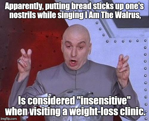 "Dr Evil Laser Meme | Apparently, putting bread sticks up one's nostrils while singing I Am The Walrus, Is considered ""insensitive"" when visiting a weight-loss cl 