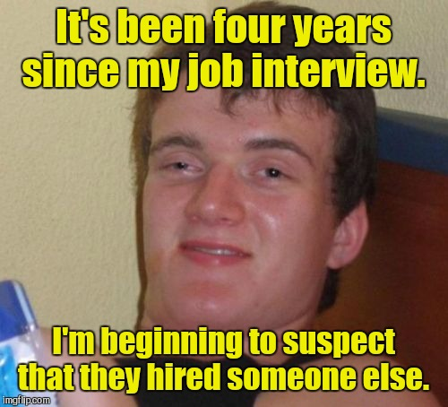 10 Guy Meme | It's been four years since my job interview. I'm beginning to suspect that they hired someone else. | image tagged in memes,10 guy | made w/ Imgflip meme maker