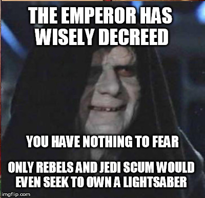 Pelosi and Schumer plead:  Light sabers are a menace!  Databasing will be harmless, we'd NEVER  abuse it! | THE EMPEROR HAS WISELY DECREED ONLY REBELS AND JEDI SCUM WOULD EVEN SEEK TO OWN A LIGHTSABER YOU HAVE NOTHING TO FEAR | image tagged in guns,gun control,star wars,light saber,nra | made w/ Imgflip meme maker