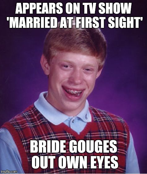 Bad Luck Brian has a shot at love | APPEARS ON TV SHOW 'MARRIED AT FIRST SIGHT' BRIDE GOUGES OUT OWN EYES | image tagged in memes,bad luck brian | made w/ Imgflip meme maker