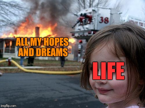 Life may suck at times, but stay strong! Good things come to those who wait | ALL MY HOPES AND DREAMS LIFE | image tagged in memes,disaster girl | made w/ Imgflip meme maker