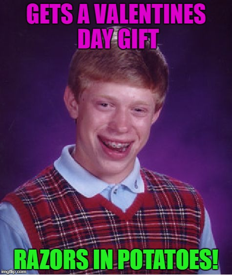 Bad Luck Brian Meme | GETS A VALENTINES DAY GIFT RAZORS IN POTATOES! | image tagged in memes,bad luck brian | made w/ Imgflip meme maker