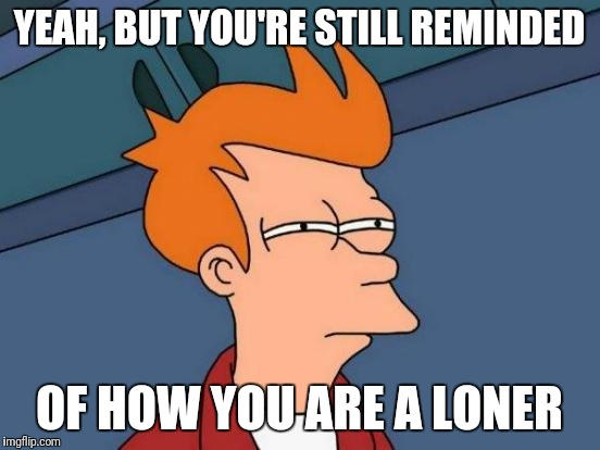 Futurama Fry Meme | YEAH, BUT YOU'RE STILL REMINDED OF HOW YOU ARE A LONER | image tagged in memes,futurama fry | made w/ Imgflip meme maker