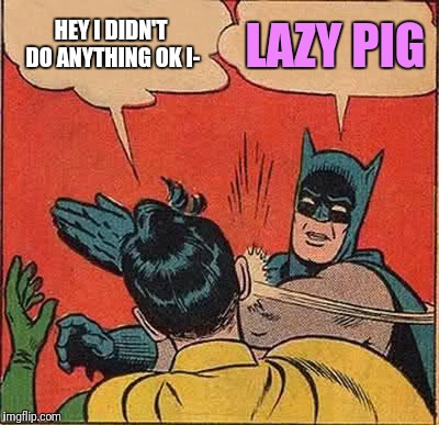 Batman Slapping Robin Meme | HEY I DIDN'T DO ANYTHING OK I- LAZY PIG | image tagged in memes,batman slapping robin | made w/ Imgflip meme maker