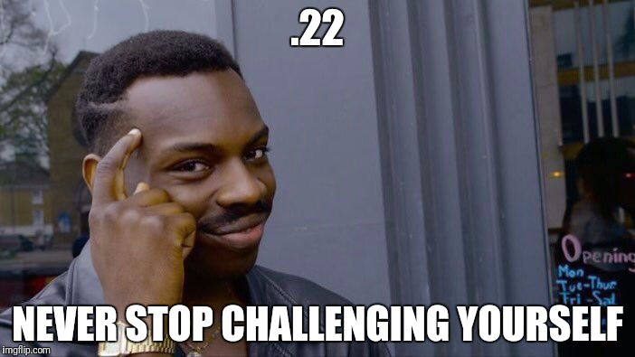 Roll Safe Think About It Meme | .22 NEVER STOP CHALLENGING YOURSELF | image tagged in memes,roll safe think about it | made w/ Imgflip meme maker