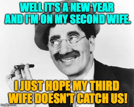 Groucho takes his cigar out of his mouth.  Sometimes. | WELL IT'S A NEW YEAR AND I'M ON MY SECOND WIFE. I JUST HOPE MY THIRD WIFE DOESN'T CATCH US! | image tagged in groucho marx,memes,promiscuous g | made w/ Imgflip meme maker