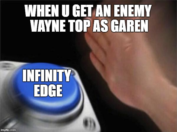 Blank Nut Button Meme | WHEN U GET AN ENEMY VAYNE TOP AS GAREN INFINITY EDGE | image tagged in memes,blank nut button | made w/ Imgflip meme maker