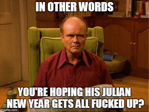 IN OTHER WORDS YOU'RE HOPING HIS JULIAN NEW YEAR GETS ALL F**KED UP? | made w/ Imgflip meme maker