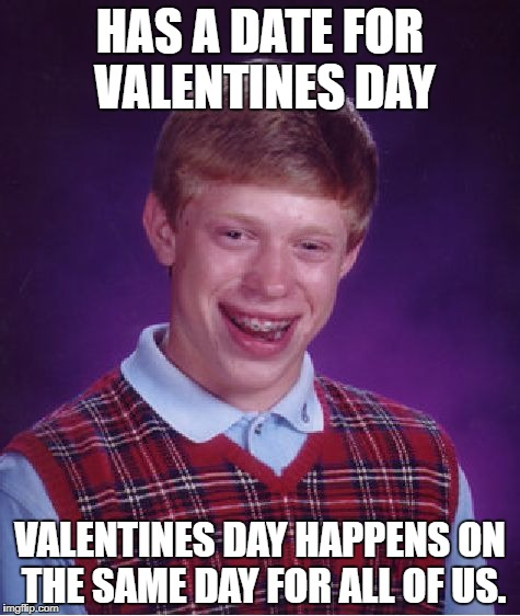 Bad Luck Brian Meme | HAS A DATE FOR VALENTINES DAY VALENTINES DAY HAPPENS ON THE SAME DAY FOR ALL OF US. | image tagged in memes,bad luck brian | made w/ Imgflip meme maker