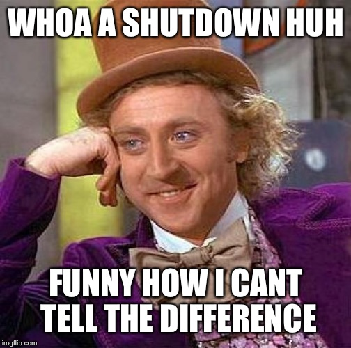 Oh no there going to shutdown the government again | WHOA A SHUTDOWN HUH FUNNY HOW I CANT TELL THE DIFFERENCE | image tagged in memes,creepy condescending wonka,yippy ka yay mo fo er,said the billie willie bruce,memes of the press releasers | made w/ Imgflip meme maker